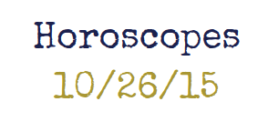 Horoscopes week of 10/26/15